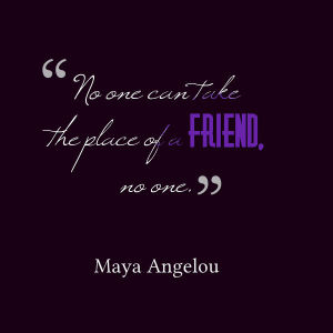 "Image background is black with white and purple cursive-style lettering with a quote from Maya Angelou:  ""No one can take the place of a friend, no one."""