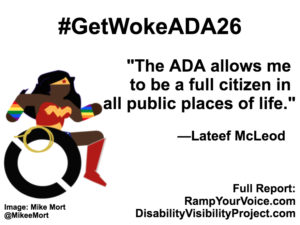 "White background with black text that reads: #GetWokeADA26 ""The ADA allows me to be a full citizen in all public places of life."" —Lateef McLeod. On the left-hand side is an image of a Black Wonder Woman character in a wheelchair. She has rainbow wristbands and a golden lasso by her wheel. Image: Mike Mort @MikeeMort. On the lower right-hand side: Full report: RampYouVoice.com DisabilityVisibilityProject.com"