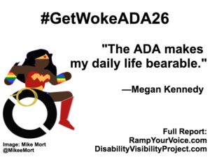 "White background with black text that reads: #GetWokeADA26 ""The ADA makes my daily life bearable."" —Megan Kennedy. On the left-hand side is an image of a Black Wonder Woman character in a wheelchair. She has rainbow wristbands and a golden lasso by her wheel. Image: Mike Mort @MikeeMort. On the lower right-hand side: Full report: RampYouVoice.com DisabilityVisibilityProject.com"