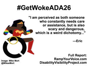 "White background with black text that reads: #GetWokeADA26 ""I am perceived as both someone who constantly needs care or assistance, but is also scary and dangerous, which is a weird dichotomy..."" —Eric. On the left-hand side is an image of a Black Wonder Woman character in a wheelchair. She has rainbow wristbands and a golden lasso by her wheel. Image: Mike Mort @MikeeMort. On the lower right-hand side: Full report: RampYouVoice.com DisabilityVisibilityProject.com"