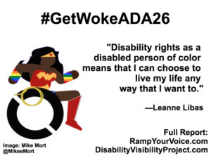 "White background with black text that reads: #GetWokeADA26 ""Disability rights as a disabled person of color means that I can choose to live my life any way that I want to."" —Leanne Libas. On the left-hand side is an image of a Black Wonder Woman character in a wheelchair. She has rainbow wristbands and a golden lasso by her wheel. Image: Mike Mort @MikeeMort. On the lower right-hand side: Full report: RampYouVoice.com DisabilityVisibilityProject.com"