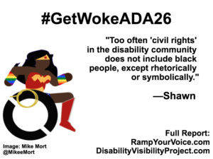 "White background with black text that reads: #GetWokeADA26 ""Too often ""civil rights"" in the disability community does not include black people, except rhetorically or symbolically."" —Shawn, On the left-hand side is an image of a Black Wonder Woman character in a wheelchair. She has rainbow wristbands and a golden lasso by her wheel. Image: Mike Mort @MikeeMort. On the lower right-hand side: Full report: RampYouVoice.com DisabilityVisibilityProject.com"
