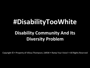 Image of my PowerPoint presentation slide with the following text in white bold font: #DisabilityTooWhite, Disability Community and Its Diversity Problem. My credentials are written at the bottom in small font.