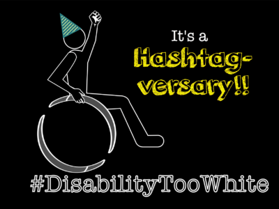 "Image of a drawn character in a wheelchair wearing a cone party hat against a solid black background. To the right of the character reads the words: ""It's a hashtagversary!"" Underneath the character reads the words: ""#DisabilityTooWhite"""